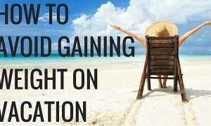 How to Avoid Getting Fat During Your Vacation - GymMembershipFees